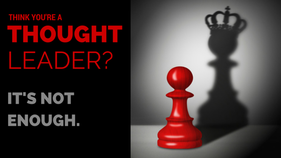Think you're a thought leader? It's not enough.