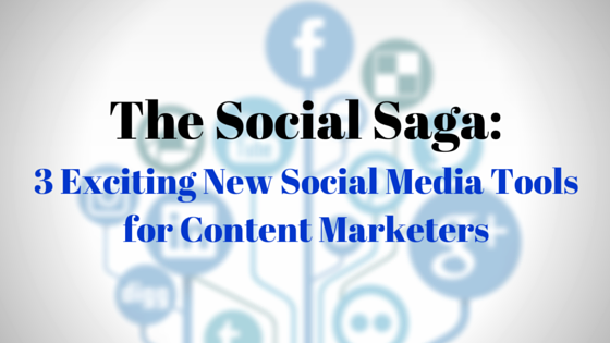 The Social Saga: 3 Exciting New Social Media Tools for Content Marketers