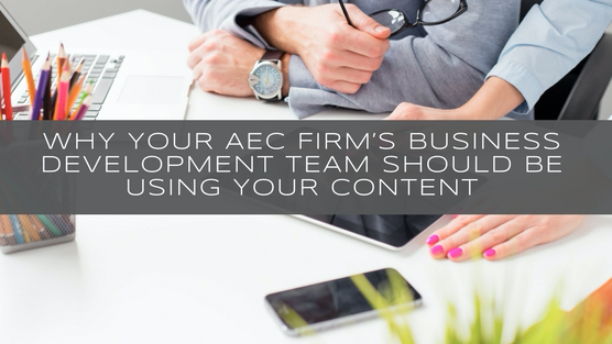 Why your AEC firm's business development team should be using your content (and 5 ways to do it)