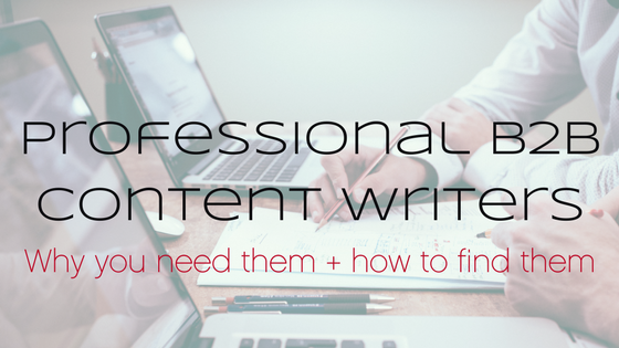 Professional B2B content marketing writers: Why you need 'em and how to find 'em