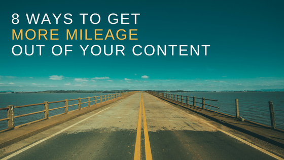 8 ways to get more mileage out of your content