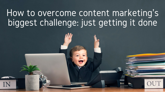 7 ways to overcome content marketing's biggest challenge: just getting it done