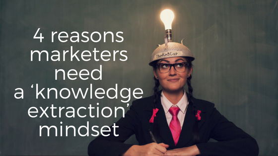 4 reasons marketers must shift toward a 'knowledge extraction' mindset