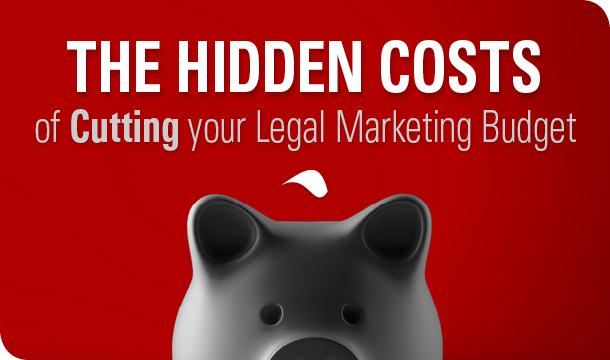 The Hidden Costs of Cutting your Legal Marketing Budget
