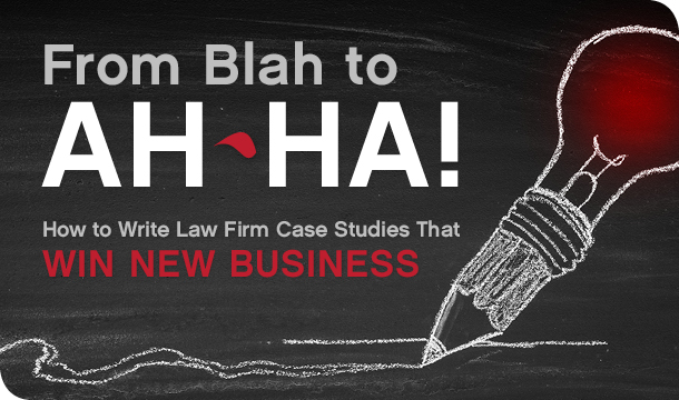 From Blah to Ah-Ha! How to Write Law Firm Case Studies That Win New Business