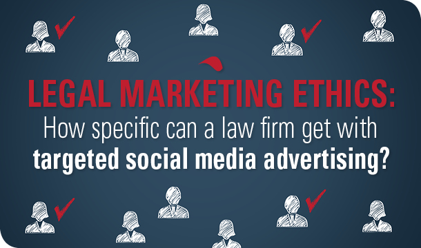 Legal marketing ethics: How specific can a law firm get with targeted social media advertising?